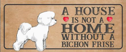 bichon frise Dog Metal Sign Plaque - A House Is Not a ome without a